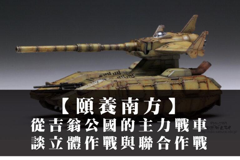 【東南東 – 頤養南方】從吉翁公國的主力戰車談立體作戰與聯合作戰
