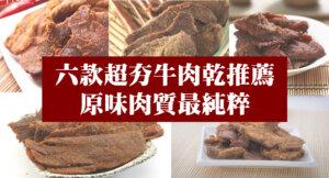 6間熱門牛肉乾推薦!給你原味肉質最純粹的鮮潤口感!